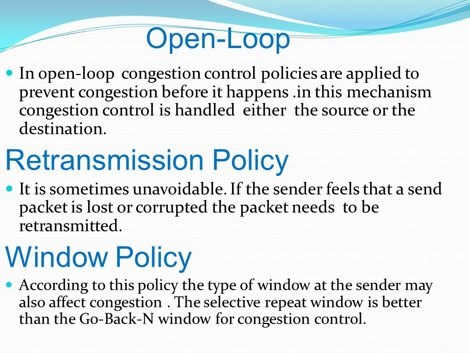 Open-Loop In open-loop congestion control policies are applied to prevent congestion before it happens.in this mechanism congestion control is handled either the source or the destination.