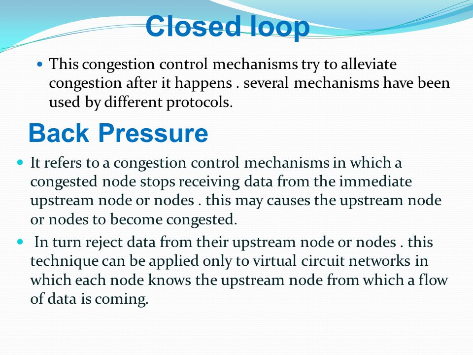 Closed loop This congestion control mechanisms try to alleviate congestion after it happens.