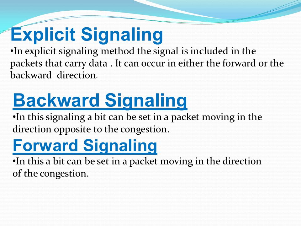 Backward Signaling In this signaling a bit can be set in a packet moving in the direction opposite to the congestion.