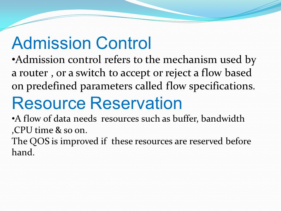 Admission Control Admission control refers to the mechanism used by a router, or a switch to accept or reject a flow based on predefined parameters called flow specifications.