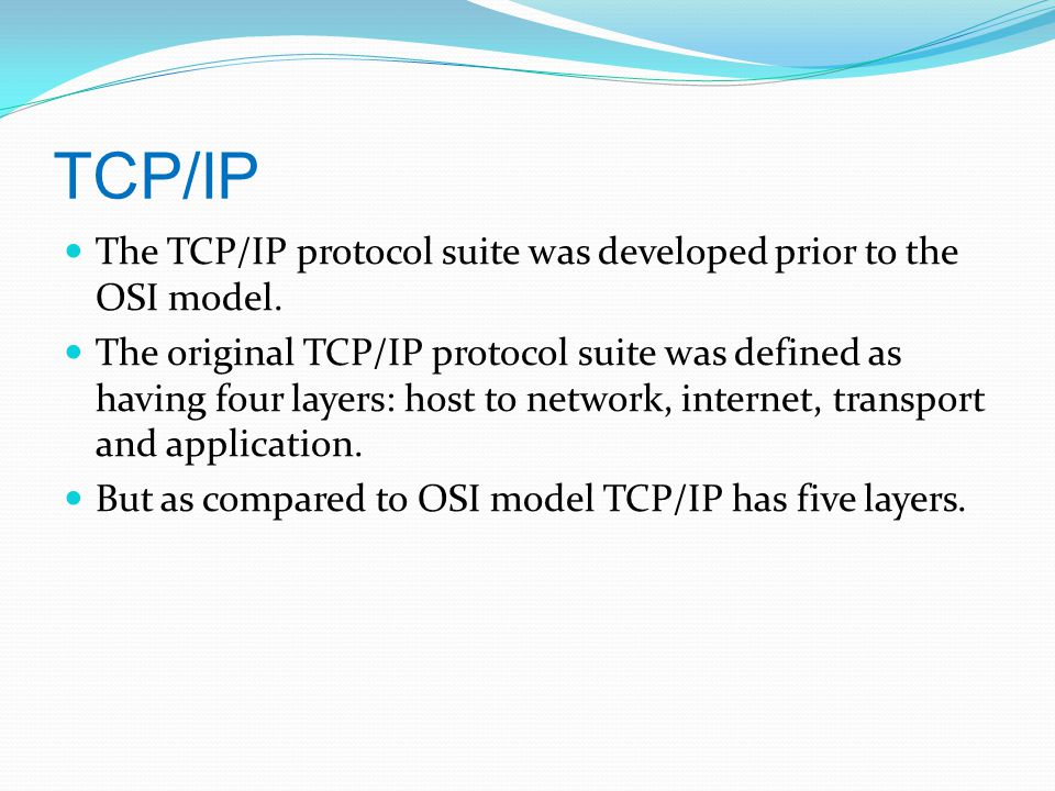 TCP/IP The TCP/IP protocol suite was developed prior to the OSI model.
