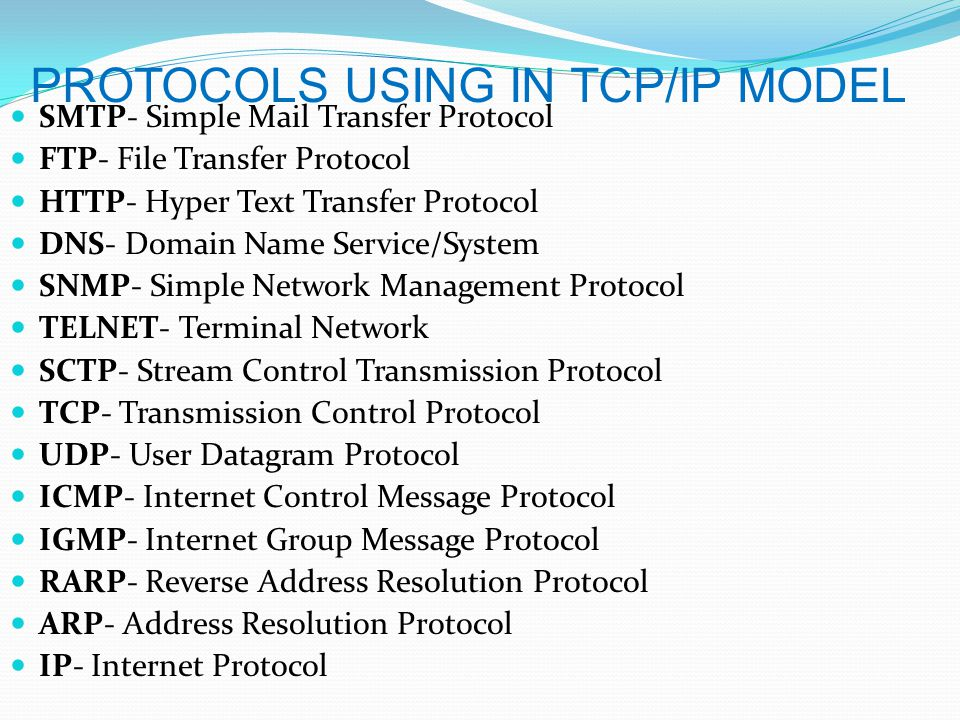 PROTOCOLS USING IN TCP/IP MODEL SMTP- Simple Mail Transfer Protocol FTP- File Transfer Protocol HTTP- Hyper Text Transfer Protocol DNS- Domain Name Service/System SNMP- Simple Network Management Protocol TELNET- Terminal Network SCTP- Stream Control Transmission Protocol TCP- Transmission Control Protocol UDP- User Datagram Protocol ICMP- Internet Control Message Protocol IGMP- Internet Group Message Protocol RARP- Reverse Address Resolution Protocol ARP- Address Resolution Protocol IP- Internet Protocol