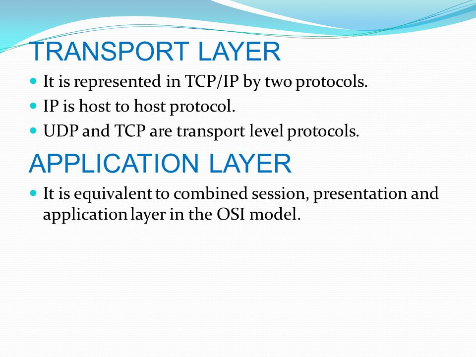 TRANSPORT LAYER It is represented in TCP/IP by two protocols.