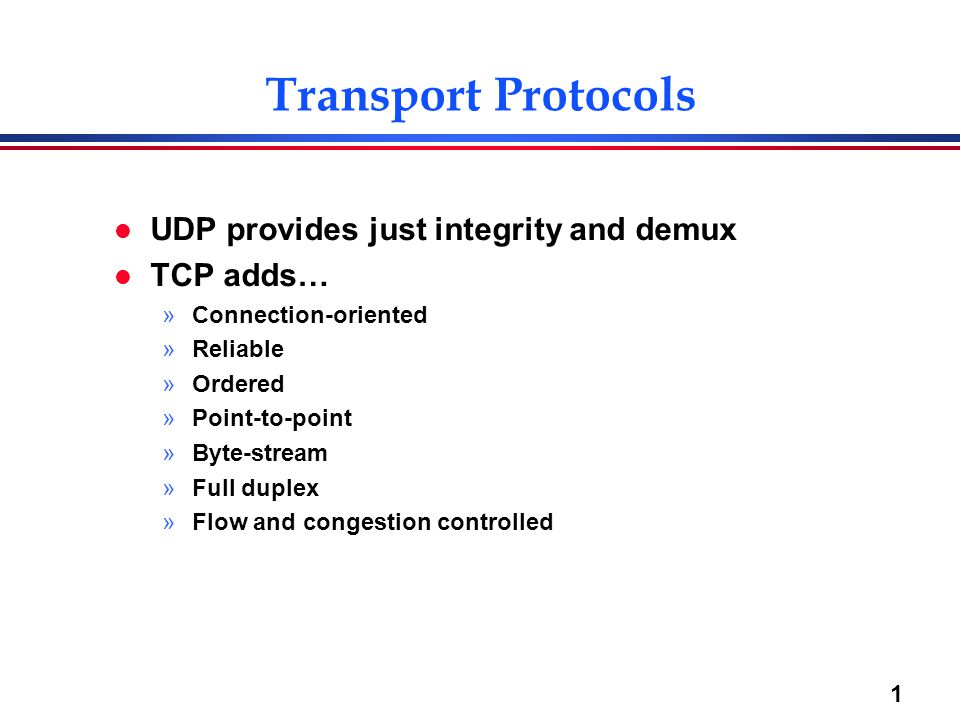 1 Transport Protocols l UDP provides just integrity and demux l TCP adds… »Connection-oriented »Reliable »Ordered »Point-to-point »Byte-stream »Full d