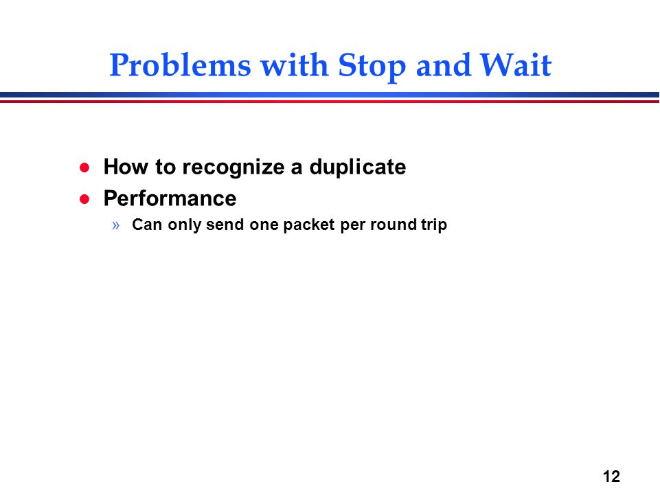 12 l How to recognize a duplicate l Performance »Can only send one packet per round trip Problems with Stop and Wait