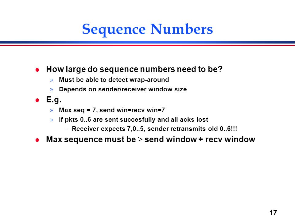 17 Sequence Numbers l How large do sequence numbers need to be? »Must be able to detect wrap-around »Depends on sender/receiver window size l E.g. »Ma