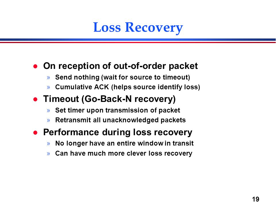 19 Loss Recovery l On reception of out-of-order packet »Send nothing (wait for source to timeout) »Cumulative ACK (helps source identify loss) l Timeo