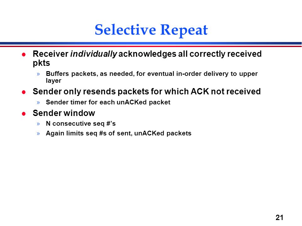 21 Selective Repeat l Receiver individually acknowledges all correctly received pkts »Buffers packets, as needed, for eventual in-order delivery to up