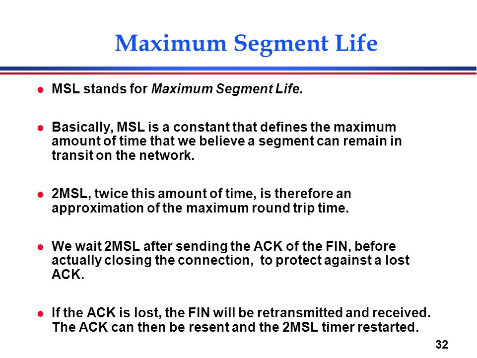 32 Maximum Segment Life l MSL stands for Maximum Segment Life. l Basically, MSL is a constant that defines the maximum amount of time that we believe