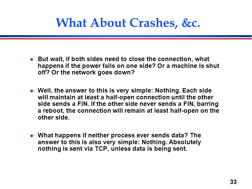 33 What About Crashes, &c. l But wait, if both sides need to close the connection, what happens if the power fails on one side? Or a machine is shut o