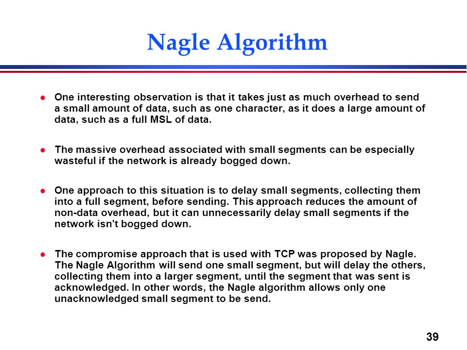 39 Nagle Algorithm l One interesting observation is that it takes just as much overhead to send a small amount of data, such as one character, as it d