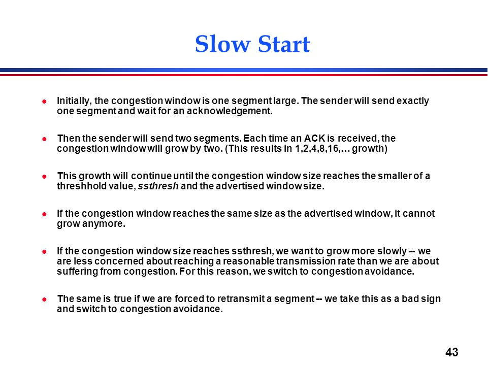43 Slow Start l Initially, the congestion window is one segment large. The sender will send exactly one segment and wait for an acknowledgement. l The