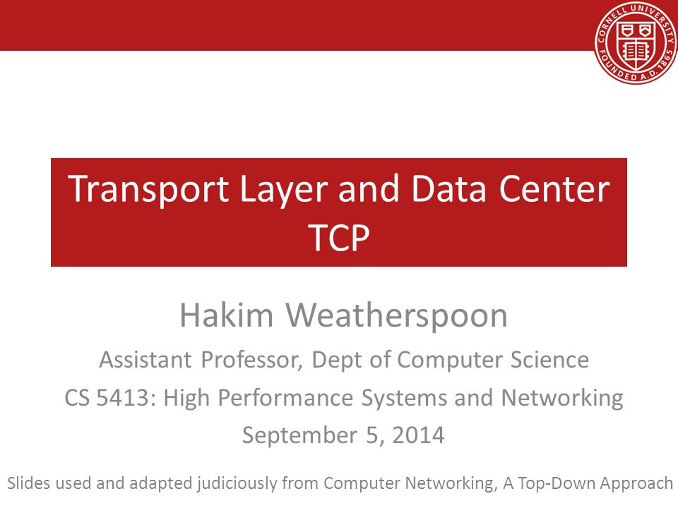 Transport Layer and Data Center TCP Hakim Weatherspoon Assistant Professor, Dept of Computer Science CS 5413: High Performance Systems and Networking September 5, 2014 Slides used and adapted judiciously from Computer Networking, A Top-Down Approach