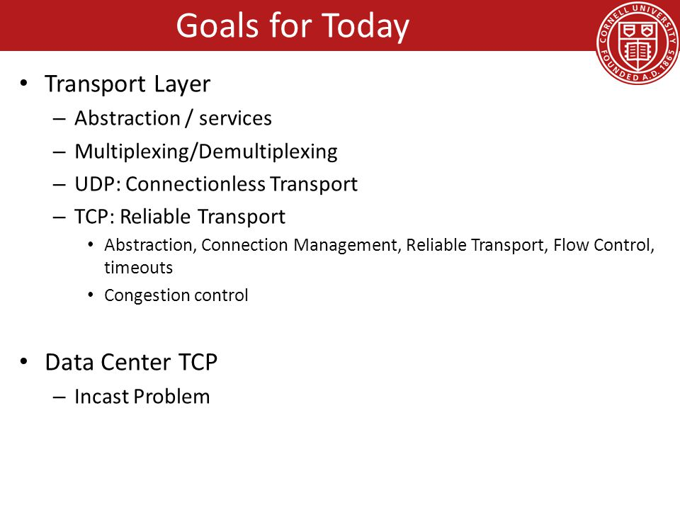 Goals for Today Transport Layer – Abstraction / services – Multiplexing/Demultiplexing – UDP: Connectionless Transport – TCP: Reliable Transport Abstraction, Connection Management, Reliable Transport, Flow Control, timeouts Congestion control Data Center TCP – Incast Problem