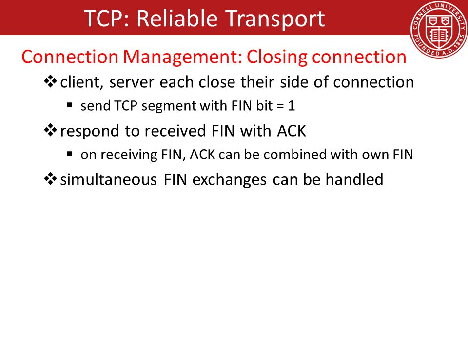  client, server each close their side of connection  send TCP segment with FIN bit = 1  respond to received FIN with ACK  on receiving FIN, ACK can be combined with own FIN  simultaneous FIN exchanges can be handled TCP: Reliable Transport Connection Management: Closing connection