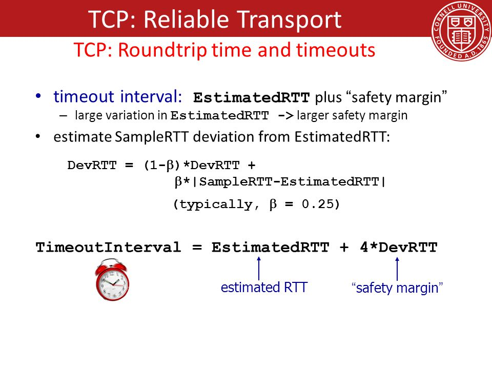 timeout interval: EstimatedRTT plus safety margin – large variation in EstimatedRTT -> larger safety margin estimate SampleRTT deviation from EstimatedRTT: DevRTT = (1-  )*DevRTT +  *|SampleRTT-EstimatedRTT| (typically,  = 0.25) TimeoutInterval = EstimatedRTT + 4*DevRTT estimated RTT safety margin TCP: Reliable Transport TCP: Roundtrip time and timeouts