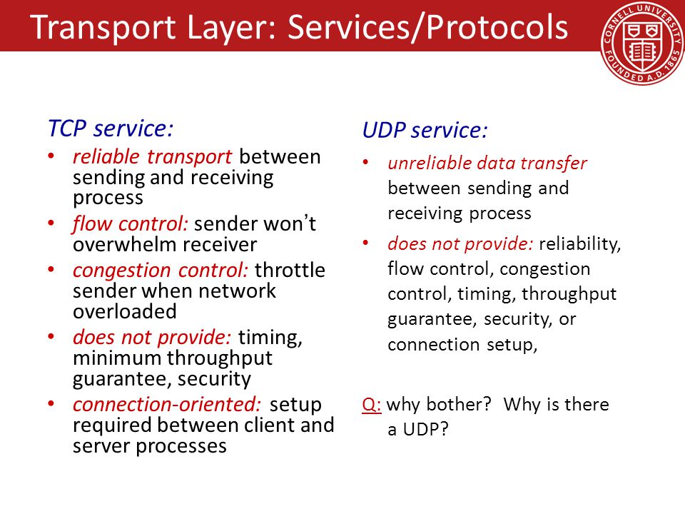 TCP service: reliable transport between sending and receiving process flow control: sender won't overwhelm receiver congestion control: throttle sender when network overloaded does not provide: timing, minimum throughput guarantee, security connection-oriented: setup required between client and server processes UDP service: unreliable data transfer between sending and receiving process does not provide: reliability, flow control, congestion control, timing, throughput guarantee, security, or connection setup, Q: why bother.