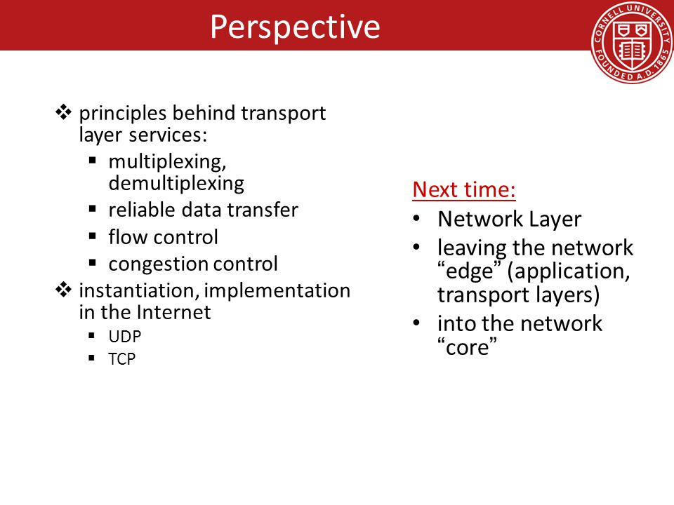  principles behind transport layer services:  multiplexing, demultiplexing  reliable data transfer  flow control  congestion control  instantiation, implementation in the Internet  UDP  TCP Next time: Network Layer leaving the network edge (application, transport layers) into the network core Perspective