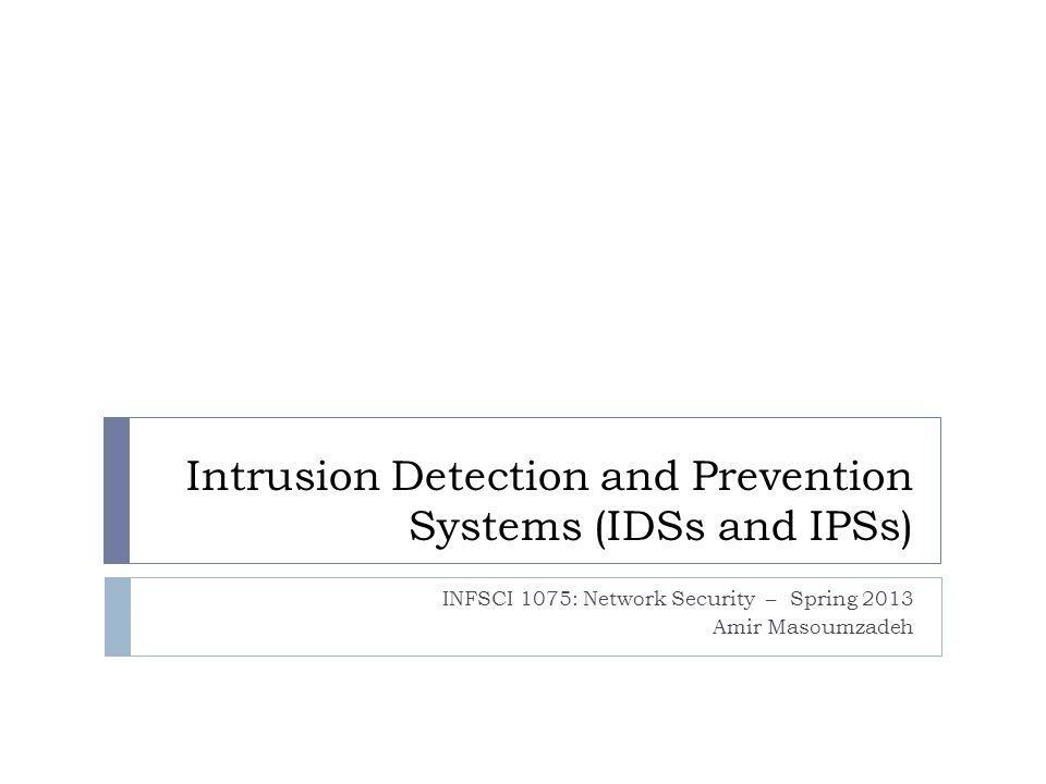 Intrusion Detection and Prevention Systems (IDSs and IPSs) INFSCI 1075: Network Security – Spring 2013 Amir Masoumzadeh