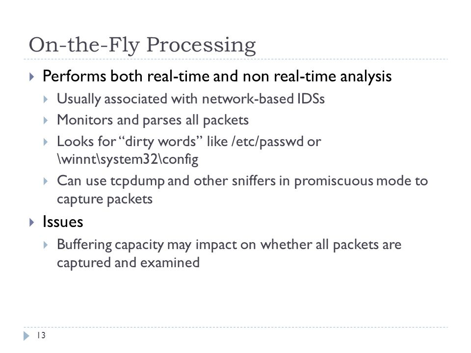 On-the-Fly Processing 13  Performs both real-time and non real-time analysis  Usually associated with network-based IDSs  Monitors and parses all p