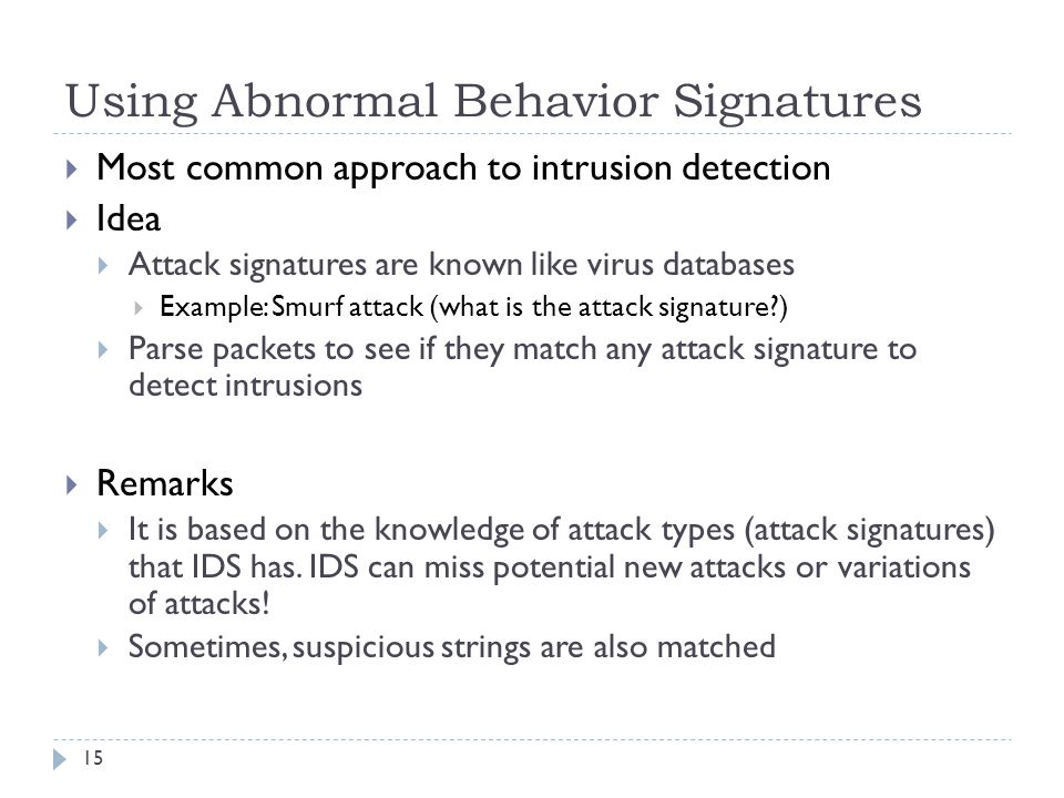 Using Abnormal Behavior Signatures 15  Most common approach to intrusion detection  Idea  Attack signatures are known like virus databases  Example: Smurf attack (what is the attack signature?)  Parse packets to see if they match any attack signature to detect intrusions  Remarks  It is based on the knowledge of attack types (attack signatures) that IDS has.