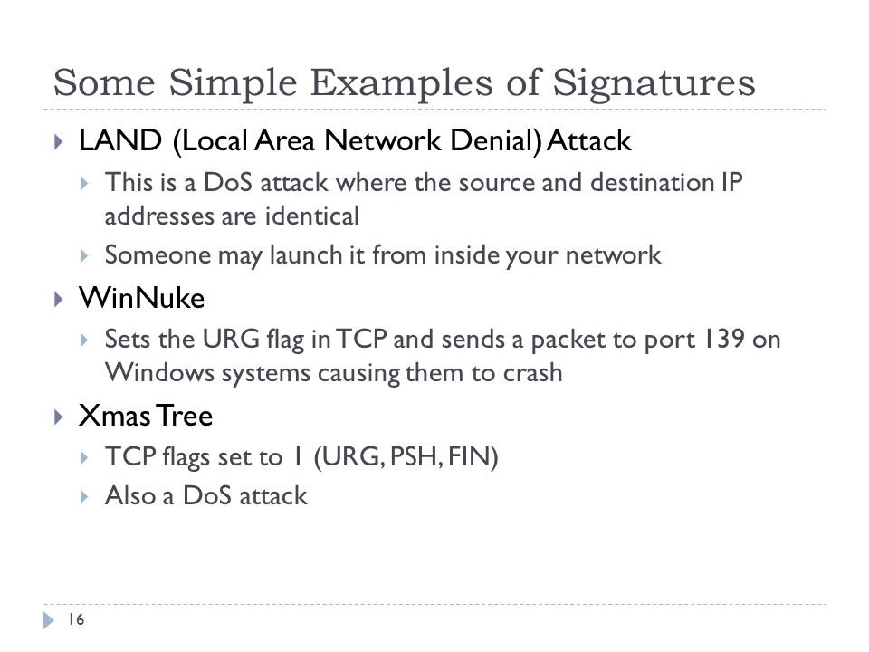 Some Simple Examples of Signatures 16  LAND (Local Area Network Denial) Attack  This is a DoS attack where the source and destination IP addresses are identical  Someone may launch it from inside your network  WinNuke  Sets the URG flag in TCP and sends a packet to port 139 on Windows systems causing them to crash  Xmas Tree  TCP flags set to 1 (URG, PSH, FIN)  Also a DoS attack