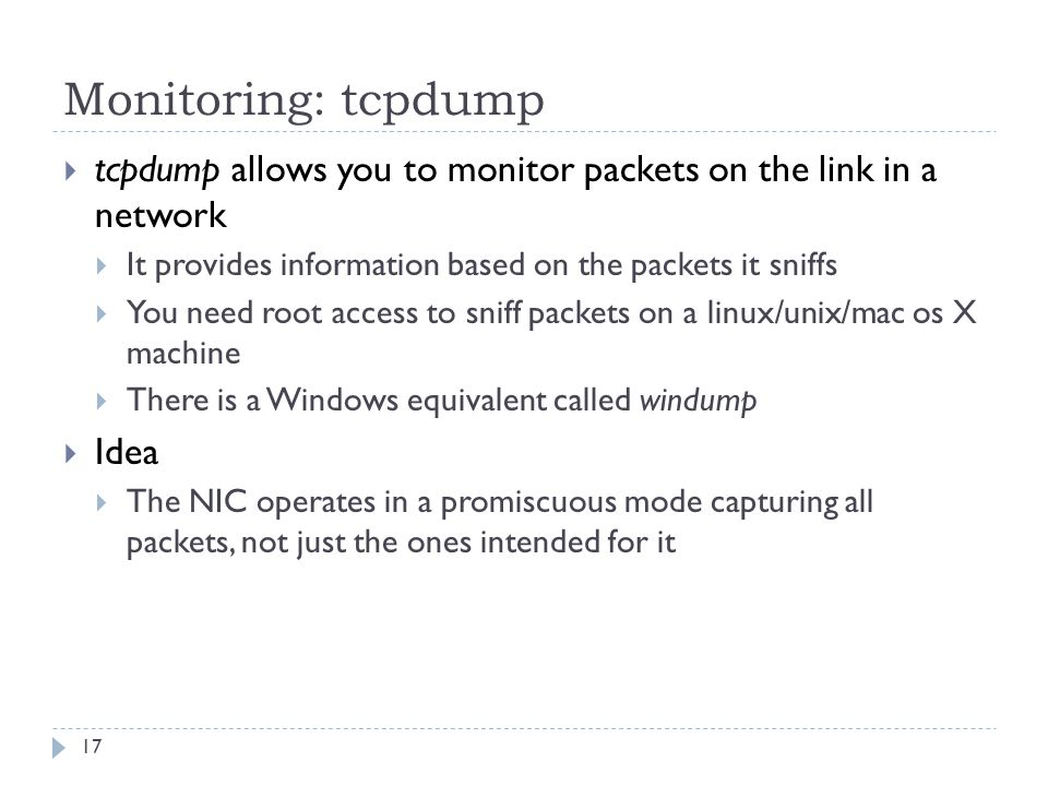 Monitoring: tcpdump 17  tcpdump allows you to monitor packets on the link in a network  It provides information based on the packets it sniffs  You need root access to sniff packets on a linux/unix/mac os X machine  There is a Windows equivalent called windump  Idea  The NIC operates in a promiscuous mode capturing all packets, not just the ones intended for it