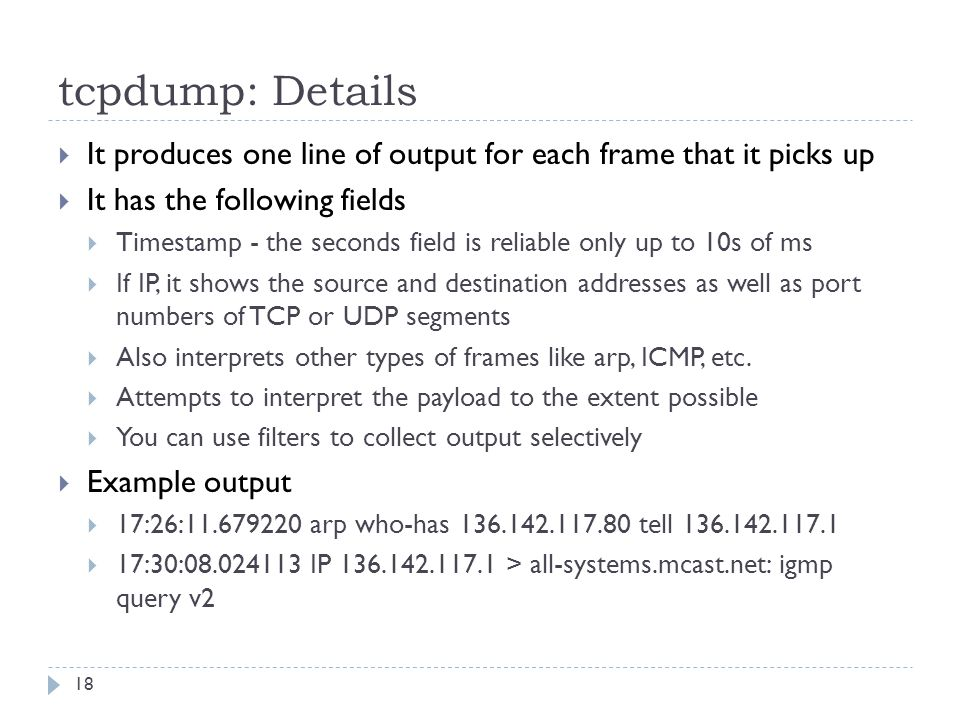 tcpdump: Details 18  It produces one line of output for each frame that it picks up  It has the following fields  Timestamp - the seconds field is reliable only up to 10s of ms  If IP, it shows the source and destination addresses as well as port numbers of TCP or UDP segments  Also interprets other types of frames like arp, ICMP, etc.