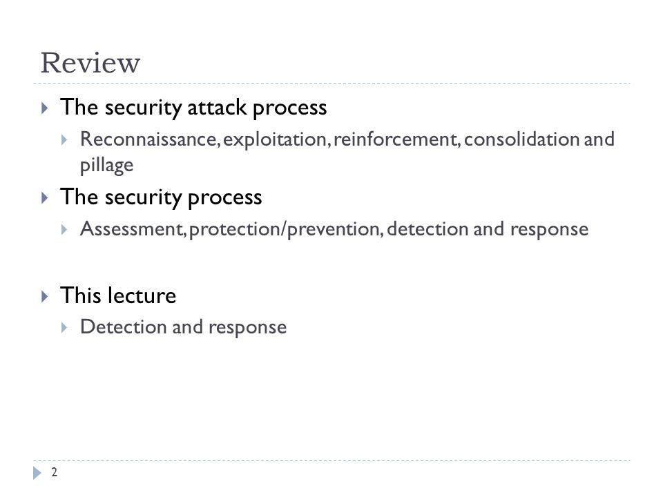 Review 2  The security attack process  Reconnaissance, exploitation, reinforcement, consolidation and pillage  The security process  Assessment, protection/prevention, detection and response  This lecture  Detection and response