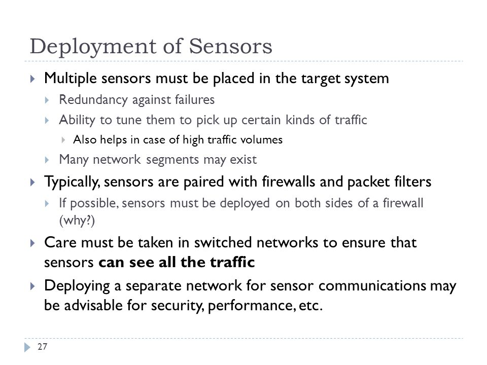 Deployment of Sensors 27  Multiple sensors must be placed in the target system  Redundancy against failures  Ability to tune them to pick up certai