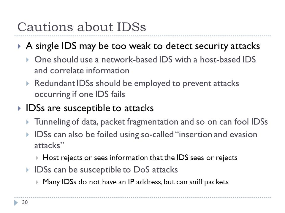 Cautions about IDSs 30  A single IDS may be too weak to detect security attacks  One should use a network-based IDS with a host-based IDS and correl