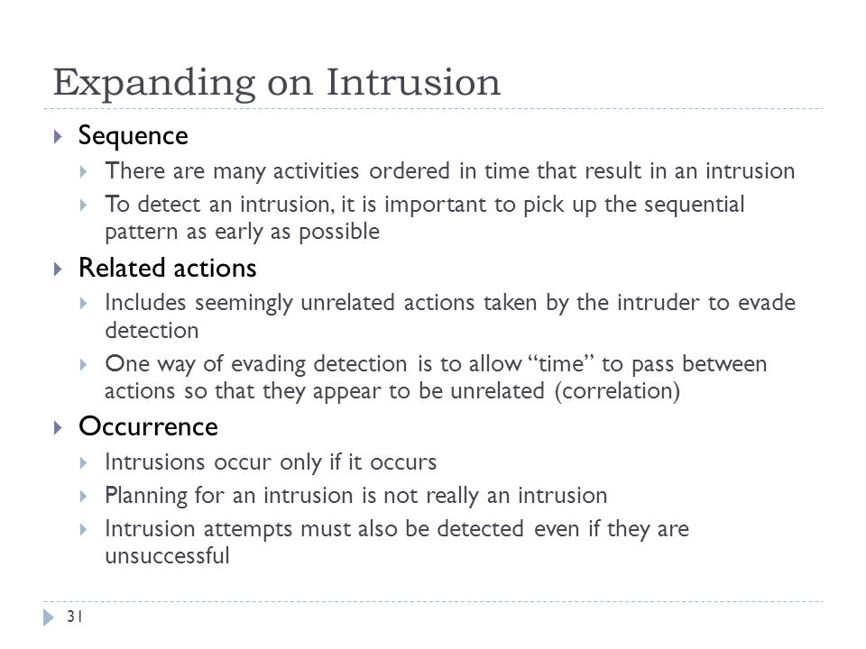Expanding on Intrusion 31  Sequence  There are many activities ordered in time that result in an intrusion  To detect an intrusion, it is important to pick up the sequential pattern as early as possible  Related actions  Includes seemingly unrelated actions taken by the intruder to evade detection  One way of evading detection is to allow time to pass between actions so that they appear to be unrelated (correlation)  Occurrence  Intrusions occur only if it occurs  Planning for an intrusion is not really an intrusion  Intrusion attempts must also be detected even if they are unsuccessful