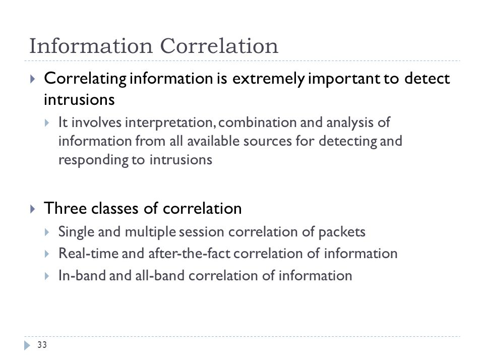 Information Correlation 33  Correlating information is extremely important to detect intrusions  It involves interpretation, combination and analysis of information from all available sources for detecting and responding to intrusions  Three classes of correlation  Single and multiple session correlation of packets  Real-time and after-the-fact correlation of information  In-band and all-band correlation of information