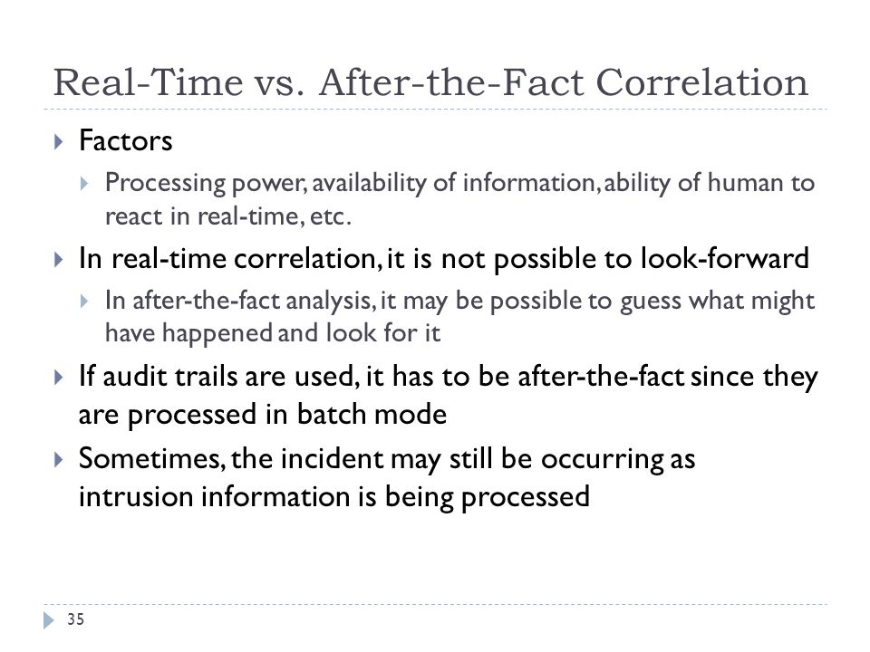 Real-Time vs. After-the-Fact Correlation 35  Factors  Processing power, availability of information, ability of human to react in real-time, etc. 