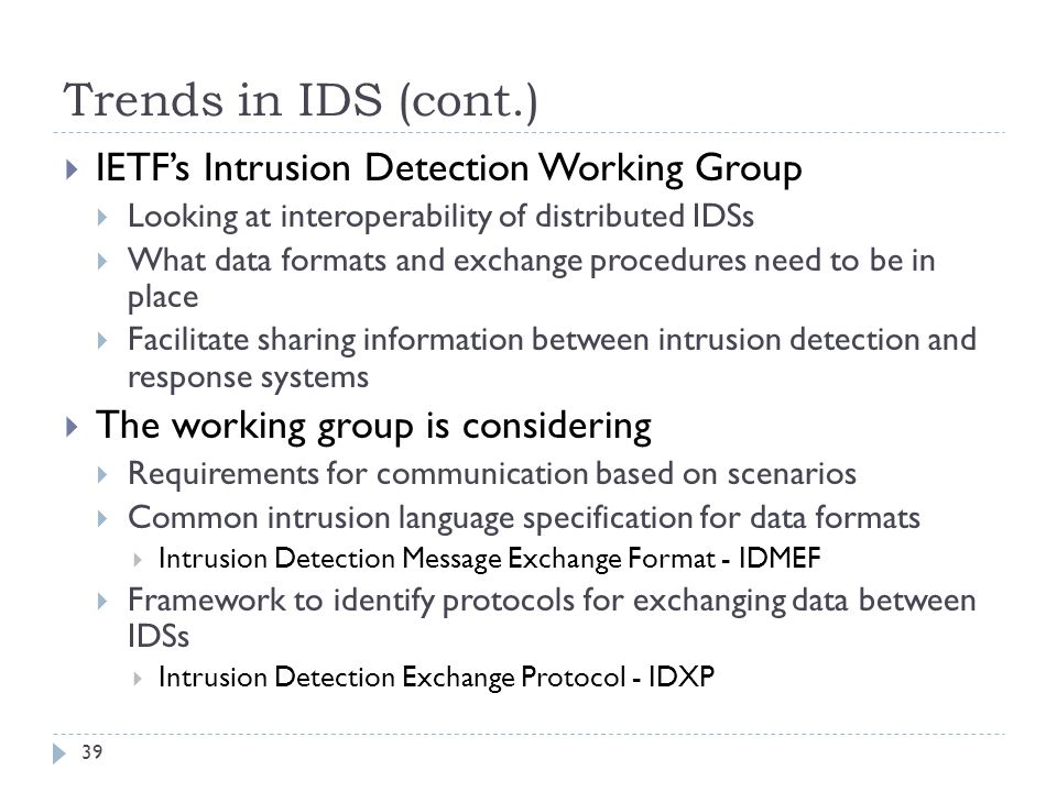 Trends in IDS (cont.) 39  IETF's Intrusion Detection Working Group  Looking at interoperability of distributed IDSs  What data formats and exchange