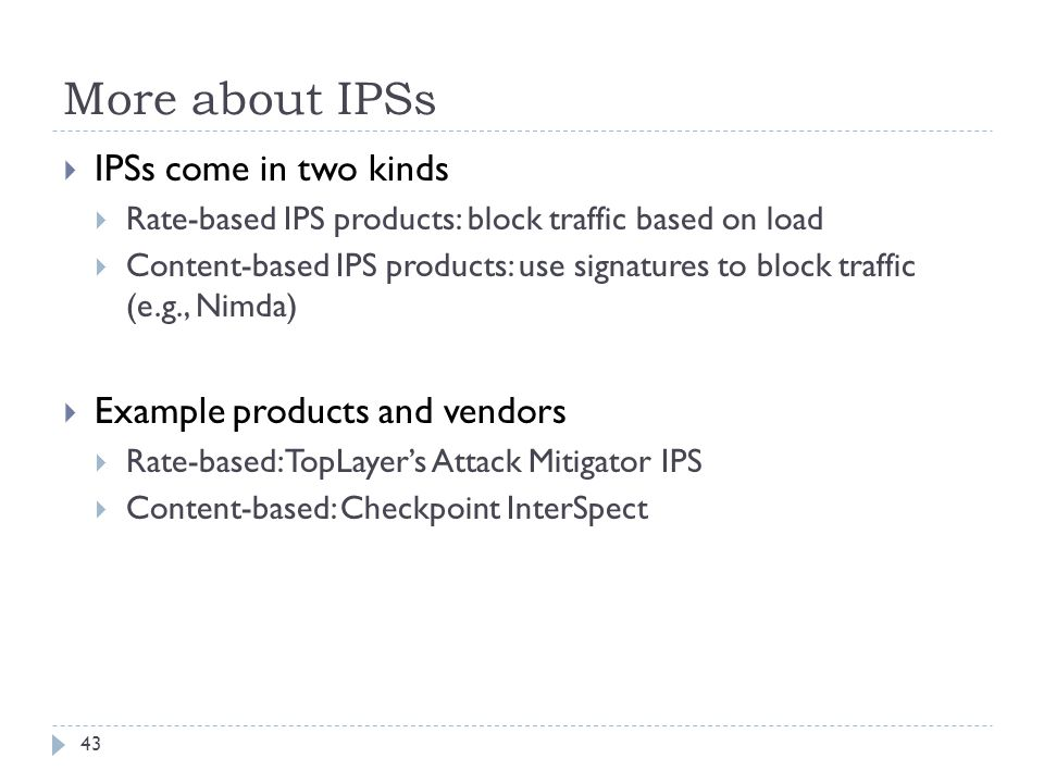More about IPSs 43  IPSs come in two kinds  Rate-based IPS products: block traffic based on load  Content-based IPS products: use signatures to blo