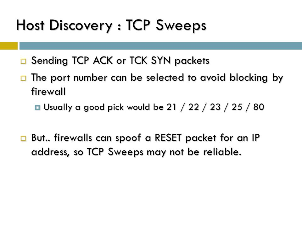 Host Discovery : TCP Sweeps  Sending TCP ACK or TCK SYN packets  The port number can be selected to avoid blocking by firewall  Usually a good pick