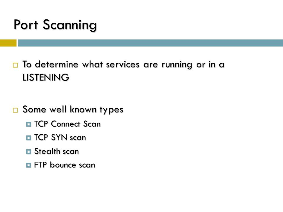 Port Scanning  To determine what services are running or in a LISTENING  Some well known types  TCP Connect Scan  TCP SYN scan  Stealth scan  FT