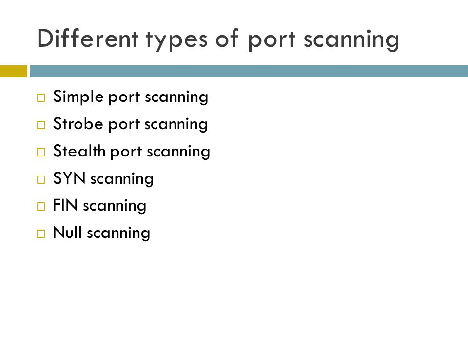 Different types of port scanning  Simple port scanning  Strobe port scanning  Stealth port scanning  SYN scanning  FIN scanning  Null scanning