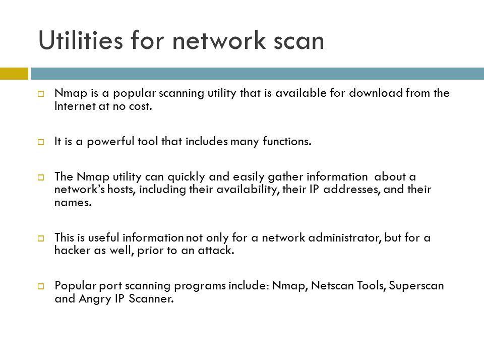 Utilities for network scan  Nmap is a popular scanning utility that is available for download from the Internet at no cost.  It is a powerful tool t