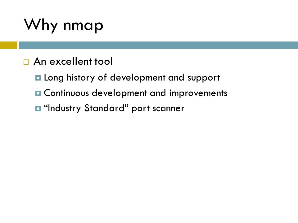 """Why nmap  An excellent tool  Long history of development and support  Continuous development and improvements  """"Industry Standard"""" port scanner"""