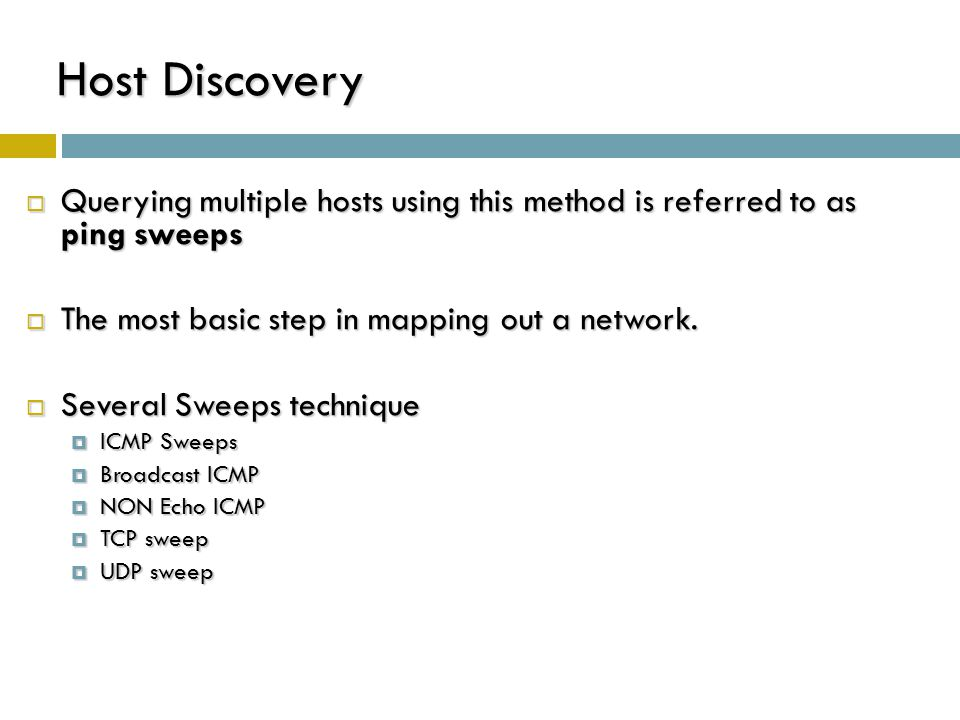 Host Discovery : ICMP Sweeps  Technique  sending an ICMP ECHO request (ICMP type 8)  If an ICMP ECHO reply (ICMP type 0) is received : target is alive;  No response: target is down  Pros & Cons  easy to implement  fairly slow, easy to be blocked Scanner Target ICMP ECHO request ICMO ECHO reply Scanner Target a host is alive a host is down/filtered ICMP ECHO request No response