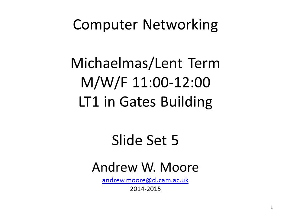 Computer Networking Michaelmas/Lent Term M/W/F 11:00-12:00 LT1 in Gates Building Slide Set 5 Andrew W.