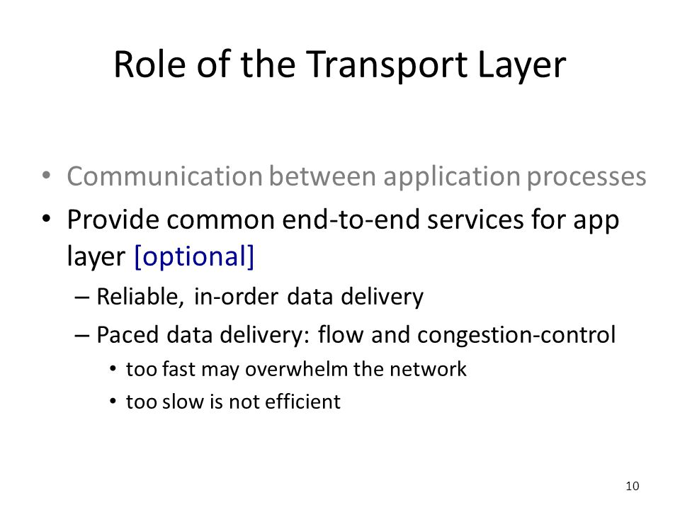 Role of the Transport Layer Communication between application processes Provide common end-to-end services for app layer [optional] – Reliable, in-order data delivery – Paced data delivery: flow and congestion-control too fast may overwhelm the network too slow is not efficient 10