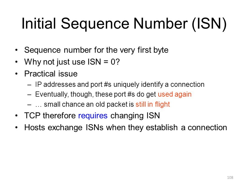 Initial Sequence Number (ISN) Sequence number for the very first byte Why not just use ISN = 0.