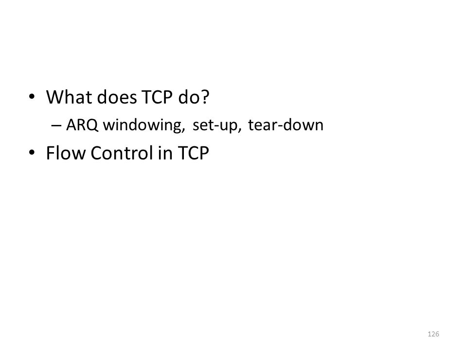 What does TCP do – ARQ windowing, set-up, tear-down Flow Control in TCP 126