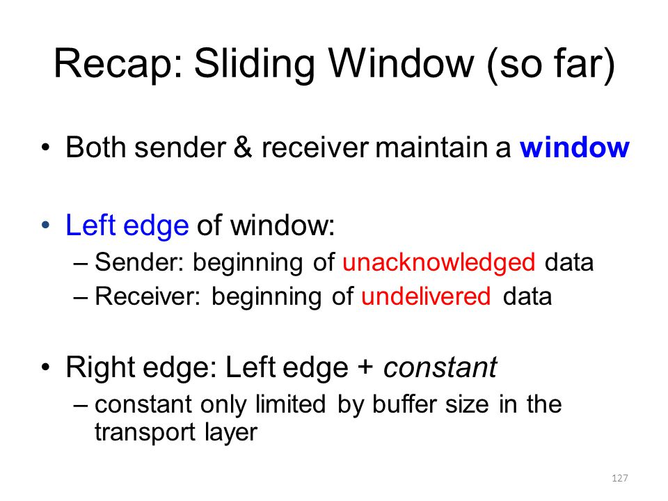 Recap: Sliding Window (so far) Both sender & receiver maintain a window Left edge of window: –Sender: beginning of unacknowledged data –Receiver: beginning of undelivered data Right edge: Left edge + constant –constant only limited by buffer size in the transport layer 127