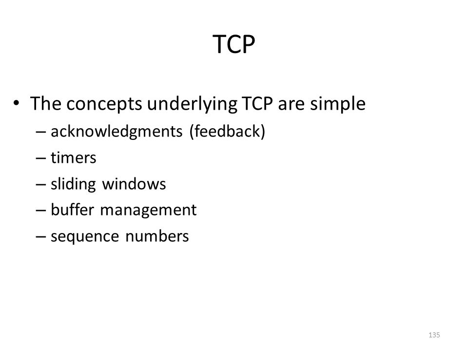 TCP The concepts underlying TCP are simple – acknowledgments (feedback) – timers – sliding windows – buffer management – sequence numbers 135