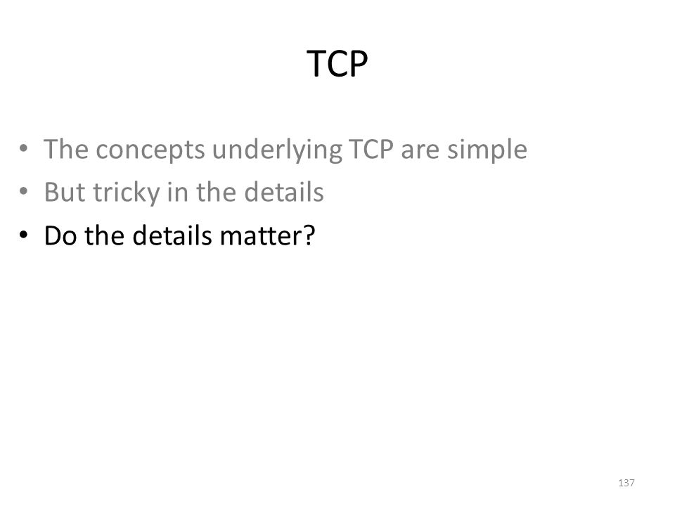 TCP The concepts underlying TCP are simple But tricky in the details Do the details matter 137