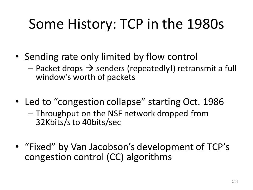 Some History: TCP in the 1980s Sending rate only limited by flow control – Packet drops  senders (repeatedly!) retransmit a full window's worth of packets Led to congestion collapse starting Oct.